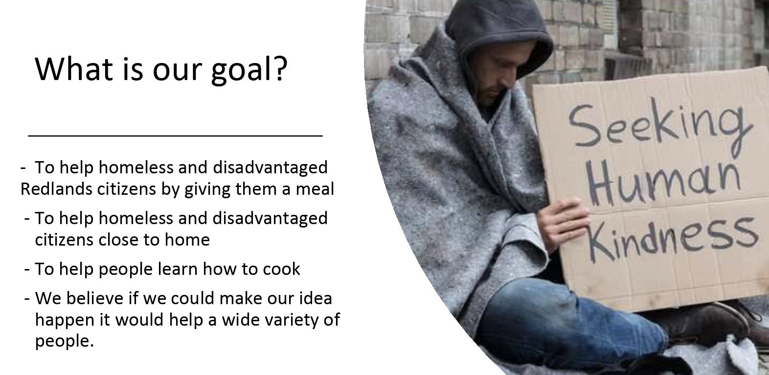 A slide explaining our goal - to help homeless citizens in the local area, teach community members how to cook, bring both groups together.